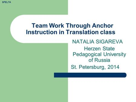 Team Work Through Anchor Instruction in Translation class NATALIA SIGAREVA Herzen State Pedagogical University of Russia St. Petersburg, 2014 SPELTA.