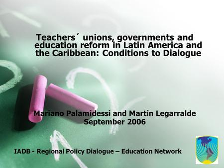 IADB - Regional Policy Dialogue – Education Network Teachers´ unions, governments and education reform in Latin America and the Caribbean: Conditions to.
