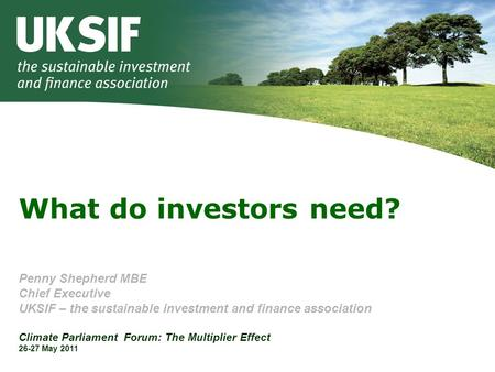 What do investors need? Penny Shepherd MBE Chief Executive UKSIF – the sustainable investment and finance association Climate Parliament Forum: The Multiplier.