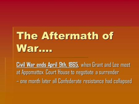 The Aftermath of War…. Civil War ends April 9th, 1865, when Grant and Lee meet at Appomattox Court House to negotiate a surrender – one month later all.