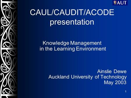 1 CAUL/CAUDIT/ACODE presentation Knowledge Management in the Learning Environment Ainslie Dewe Auckland University of Technology May 2003.