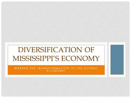 MAKING THE TRANSFORMATION TO THE GLOBAL ECONOMY DIVERSIFICATION OF MISSISSIPPI'S ECONOMY.
