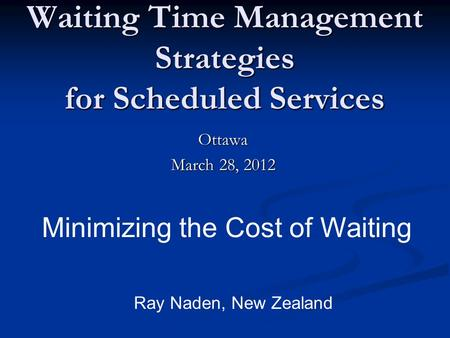 Waiting Time Management Strategies for Scheduled Services Ottawa March 28, 2012 Minimizing the Cost of Waiting Ray Naden, New Zealand.