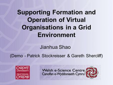 Supporting Formation and Operation of Virtual Organisations in a Grid Environment Jianhua Shao (Demo - Patrick Stockreisser & Gareth Shercliff)