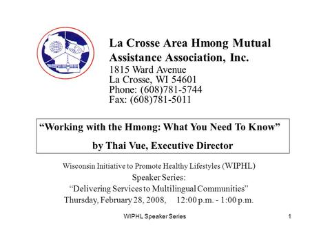 WIPHL Speaker Series1 La Crosse Area Hmong Mutual Assistance Association, Inc. 1815 Ward Avenue La Crosse, WI 54601 Phone: (608)781-5744 Fax: (608)781-5011.