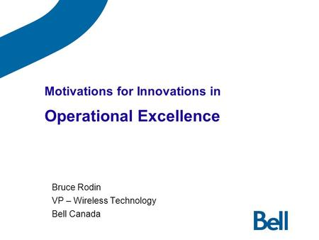 Motivations for Innovations in Operational Excellence Bruce Rodin VP – Wireless Technology Bell Canada.