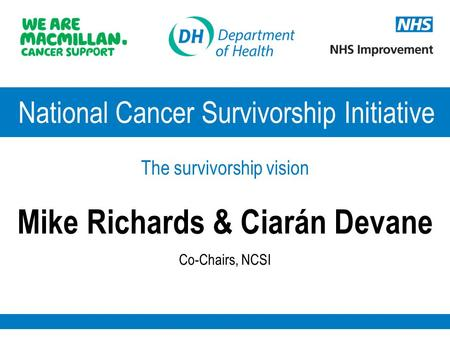 National Cancer Survivorship Initiative The survivorship vision Mike Richards & Ciarán Devane Co-Chairs, NCSI.