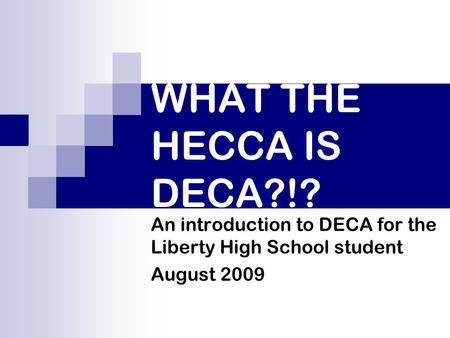 WHAT THE HECCA IS DECA?!? An introduction to DECA for the Liberty High School student August 2009.