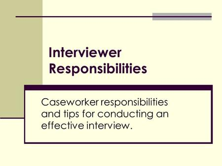 Interviewer Responsibilities Caseworker responsibilities and tips for conducting an effective interview.