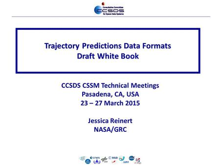 Trajectory Predictions Data Formats Draft White Book CCSDS CSSM Technical Meetings Pasadena, CA, USA 23 – 27 March 2015 Jessica Reinert NASA/GRC.