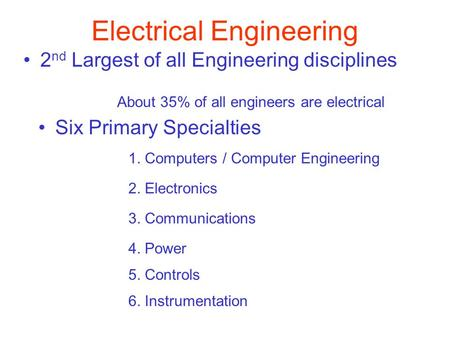 Electrical Engineering Six Primary Specialties 1. Computers / Computer Engineering 2. Electronics 3. Communications 2 nd Largest of all Engineering disciplines.