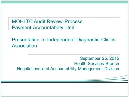 MOHLTC Audit Review Process Payment Accountability Unit Presentation to Independent Diagnostic Clinics Association September 25, 2015 Health Services Branch.