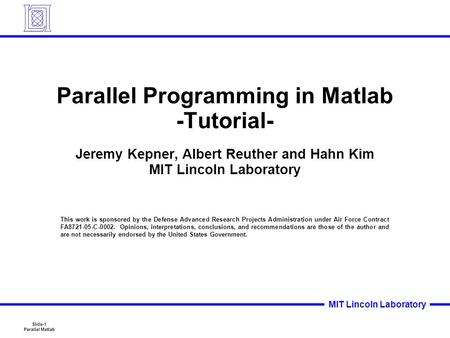 Slide-1 Parallel Matlab MIT Lincoln Laboratory Parallel Programming in Matlab -Tutorial- Jeremy Kepner, Albert Reuther and Hahn Kim MIT Lincoln Laboratory.