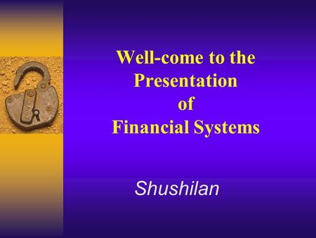 Well-come to the Presentation of Financial Systems Shushilan.