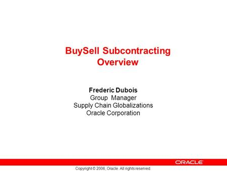 Copyright © 2006, Oracle. All rights reserved. BuySell Subcontracting Overview Frederic Dubois Group Manager Supply Chain Globalizations Oracle Corporation.