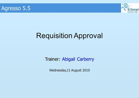 Agresso 5.5 Requisition Approval Trainer: Abigail Carberry Wednesday,11 August 2010.