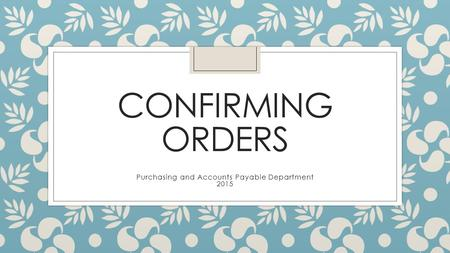 CONFIRMING ORDERS Purchasing and Accounts Payable Department 2015.