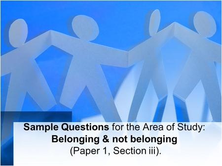 Sample Questions for the Area of Study: Belonging & not belonging (Paper 1, Section iii).