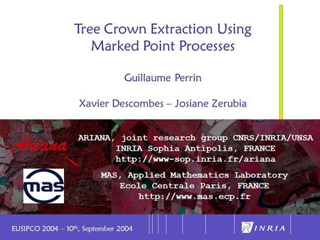 1 Tree Crown Extraction Using Marked Point Processes Guillaume Perrin Xavier Descombes – Josiane Zerubia ARIANA, joint research group CNRS/INRIA/UNSA INRIA.
