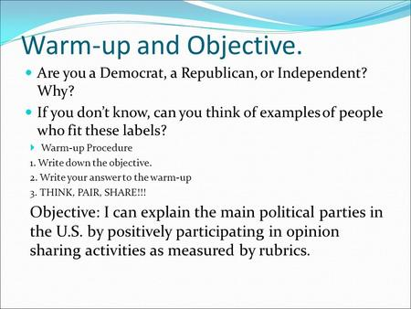Warm-up and Objective. Are you a Democrat, a Republican, or Independent? Why? If you don't know, can you think of examples of people who fit these labels?