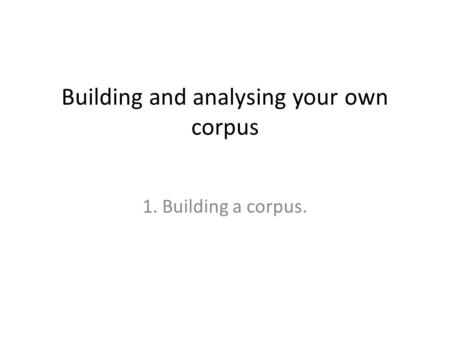 Building and analysing your own corpus 1. Building a corpus.