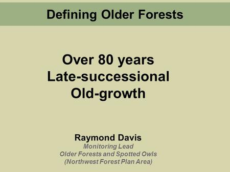 Over 80 years Late-successional Old-growth Raymond Davis Monitoring Lead Older Forests and Spotted Owls (Northwest Forest Plan Area) Defining Older Forests.