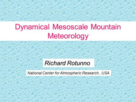 Richard Rotunno National Center for Atmospheric Research, USA Dynamical Mesoscale Mountain Meteorology.