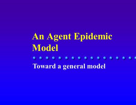 An Agent Epidemic Model Toward a general model. Objectives n An epidemic is any attribute that is passed from one person to others in society è disease,