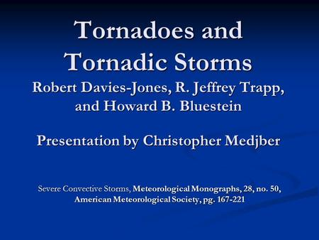 Tornadoes and Tornadic Storms Robert Davies-Jones, R. Jeffrey Trapp, and Howard B. Bluestein Presentation by Christopher Medjber Severe Convective Storms,