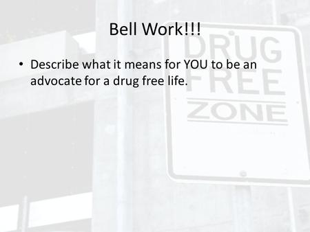 Bell Work!!! Describe what it means for YOU to be an advocate for a drug free life.