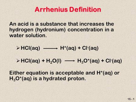 15 - 1 Arrhenius Definition An acid is a substance that increases the hydrogen (hydronium) concentration in a water solution.  HCl(aq) H + (aq) + Cl -