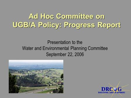 Presentation to the Water and Environmental Planning Committee September 22, 2006 Ad Hoc Committee on UGB/A Policy: Progress Report.