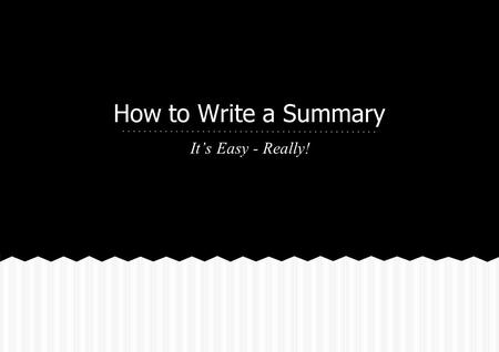 How to Write a Summary It's Easy - Really!. ❖ A summary is a condensed version of a larger reading. ❖ A summary is not a rewrite of the original piece.