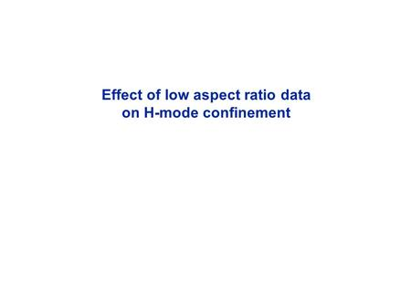 Effect of low aspect ratio data on H-mode confinement.