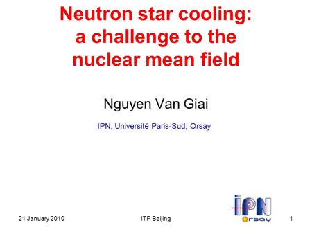 21 January 2010ITP Beijing1 Neutron star cooling: a challenge to the nuclear mean field Nguyen Van Giai IPN, Université Paris-Sud, Orsay 2.