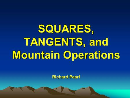SQUARES, TANGENTS, and Mountain Operations Richard Pearl.