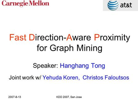 2007-8-13KDD 2007, San Jose Fast Direction-Aware Proximity for Graph Mining Speaker: Hanghang Tong Joint work w/ Yehuda Koren, Christos Faloutsos.