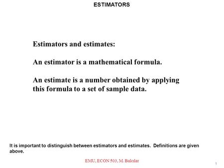 Estimators and estimates: An estimator is a mathematical formula. An estimate is a number obtained by applying this formula to a set of sample data. 1.
