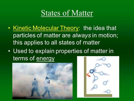 States of Matter Kinetic Molecular Theory: the idea that particles of matter are always in motion; this applies to all states of matter Used to explain.