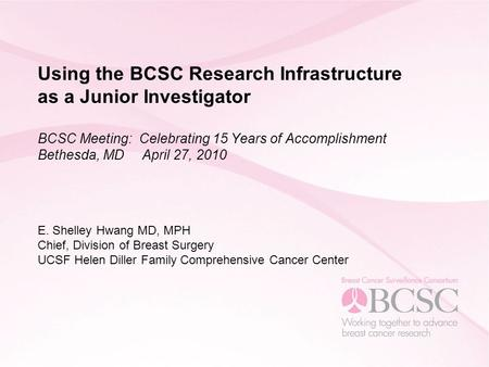 Using the BCSC Research Infrastructure as a Junior Investigator BCSC Meeting: Celebrating 15 Years of Accomplishment Bethesda, MD April 27, 2010 E. Shelley.