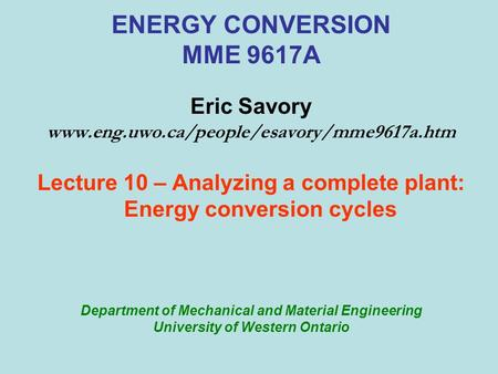 ENERGY CONVERSION MME 9617A Eric Savory www.eng.uwo.ca/people/esavory/mme9617a.htm Lecture 10 – Analyzing a complete plant: Energy conversion cycles Department.