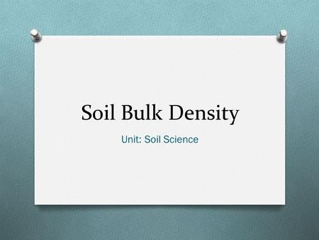 Soil Bulk Density Unit: Soil Science. Objectives O Define: ammonification, available water holding capacity, nitrification, bulk density, denitrification,