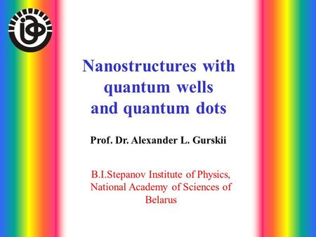 Nanostructures with quantum wells and quantum dots Prof. Dr. Alexander L. Gurskii B.I.Stepanov Institute of Physics, National Academy of Sciences of Belarus.