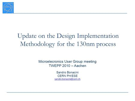 Update on the Design Implementation Methodology for the 130nm process Microelecronics User Group meeting TWEPP 2010 – Aachen Sandro Bonacini CERN PH/ESE.
