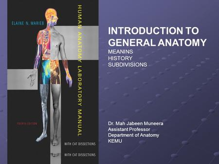 INTRODUCTION TO GENERAL ANATOMY MEANINS HISTORY SUBDIVISIONS Dr. Mah Jabeen Muneera Assistant Professor Department of Anatomy KEMU.