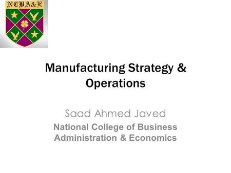 Manufacturing Strategy & Operations Saad Ahmed Javed National College of Business Administration & Economics.
