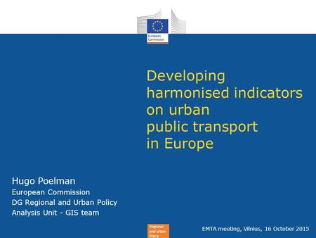 Regional and urban Policy Developing harmonised indicators on urban public transport in Europe Hugo Poelman European Commission DG Regional and Urban Policy.
