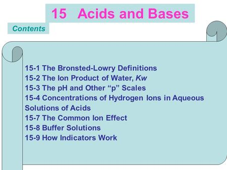"15 Acids and Bases Contents 15-1 The Bronsted-Lowry Definitions 15-2 The Ion Product of Water, Kw 15-3 The pH and Other ""p"" Scales 15-4 Concentrations."