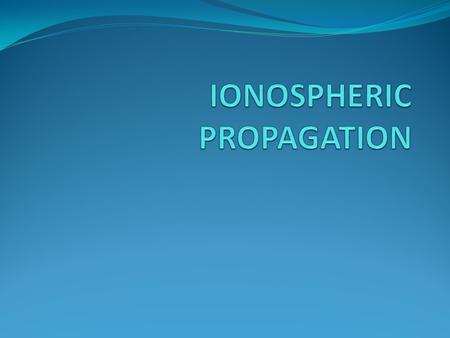 Properties of Atmosphere and Ionosphere The typical electron distribution in the ionosphere E F F1 D E F2 N (1/m 3 ) The ionosphere can be modeled.
