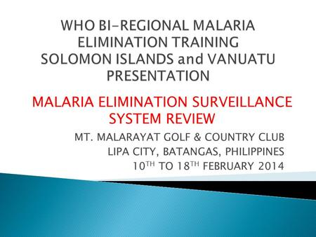 MT. MALARAYAT GOLF & COUNTRY CLUB LIPA CITY, BATANGAS, PHILIPPINES 10 TH TO 18 TH FEBRUARY 2014 MALARIA ELIMINATION SURVEILLANCE SYSTEM REVIEW.